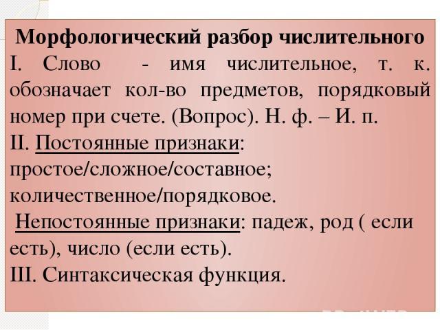 Морфологический разбор числительного I. Слово - имя числительное, т. к. обозначает кол-во предметов, порядковый номер при счете. (Вопрос). Н. ф. – И. п. II. Постоянные признаки: простое/сложное/составное; количественное/порядковое. Непостоянные приз…