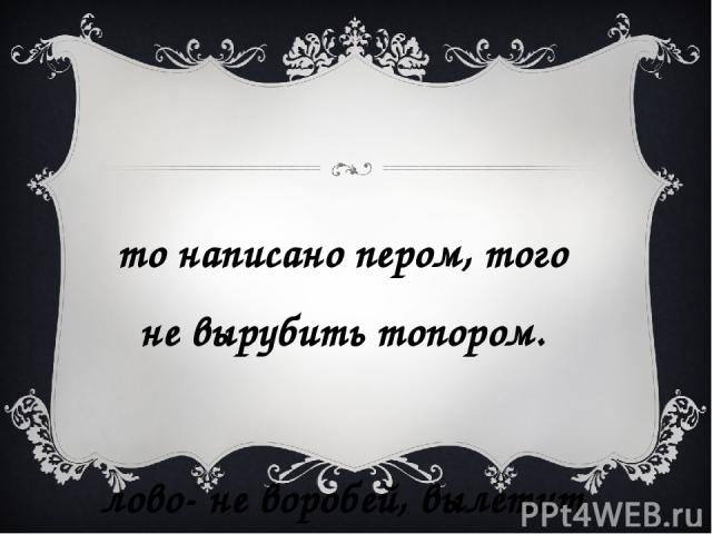 Что написано пером, того не вырубить топором. Слово- не воробей, вылетит – не поймаешь.
