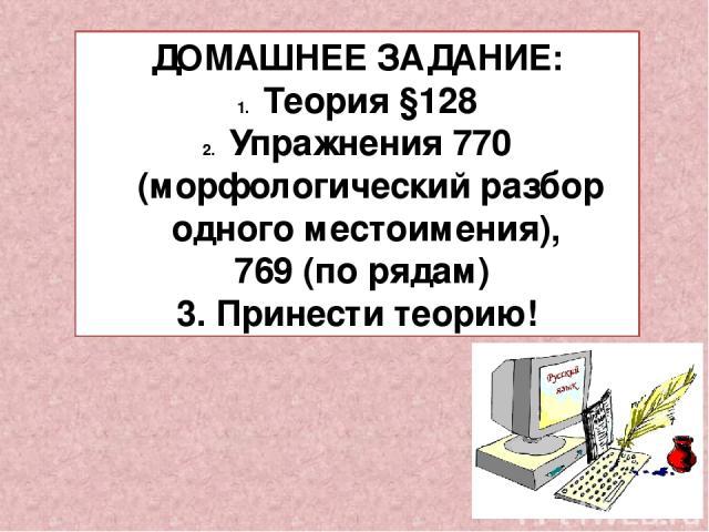 ДОМАШНЕЕ ЗАДАНИЕ: Теория §128 Упражнения 770 (морфологический разбор одного местоимения), 769 (по рядам) 3. Принести теорию!