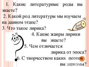1. Какие литературные роды вы знаете? 2. Какой род литературы мы изучаем на данн