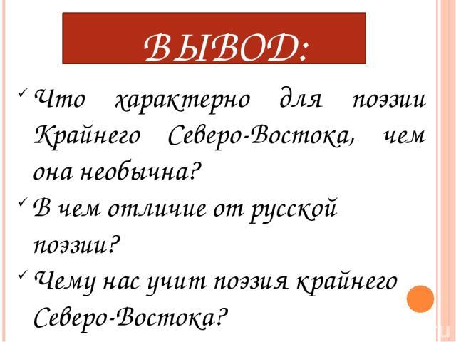 ВЫВОД: Что характерно для поэзии Крайнего Северо-Востока, чем она необычна? В чем отличие от русской поэзии? Чему нас учит поэзия крайнего Северо-Востока?