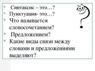 Синтаксис – это…? Пунктуация- это…? Что называется словосочетанием? Предложением