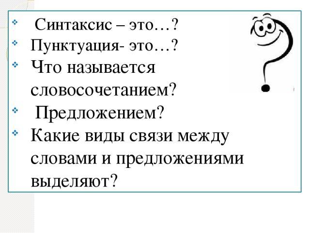 Синтаксис – это…? Пунктуация- это…? Что называется словосочетанием? Предложением? Какие виды связи между словами и предложениями выделяют?