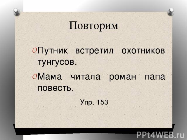 Повторим Путник встретил охотников тунгусов. Мама читала роман папа повесть. Упр. 153