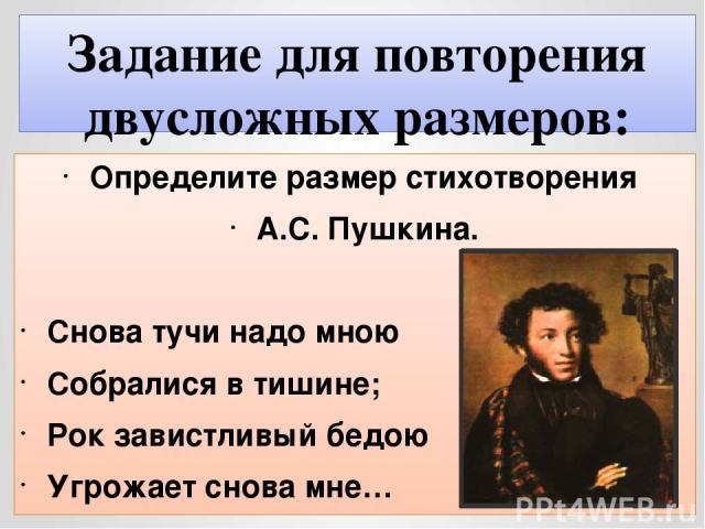 Задание для повторения двусложных размеров: Определите размер стихотворения А.С. Пушкина. Снова тучи надо мною Собралися в тишине; Рок завистливый бедою Угрожает снова мне…