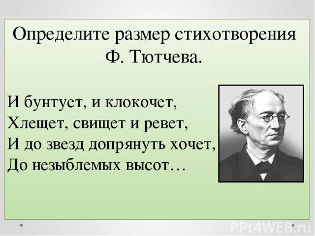 Определите размер стихотворения Ф. Тютчева. И бунтует, и клокочет, Хлещет, свищет и ревет, И до звезд допрянуть хочет, До незыблемых высот…