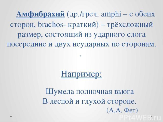 Амфибрахий (др./греч. amphi – с обеих сторон, brachos- краткий) – трёхсложный размер, состоящий из ударного слога посередине и двух неударных по сторонам. . Например: Шумела полночная вьюга В лесной и глухой стороне. (А.А. Фет)