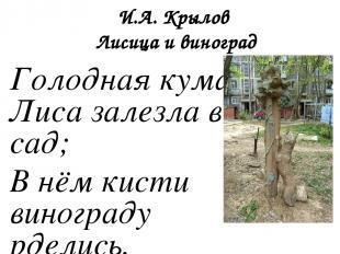 И.А. Крылов Лисица и виноград Голодная кума Лиса залезла в сад; В нём кисти вино