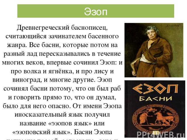 Древнегреческий баснописец, считающийся зачинателем басенного жанра. Все басни, которые потом на разный лад пересказывались в течение многих веков, впервые сочинил Эзоп: и про волка и ягнёнка, и про лису и виноград, и многие другие. Эзоп сочинял бас…