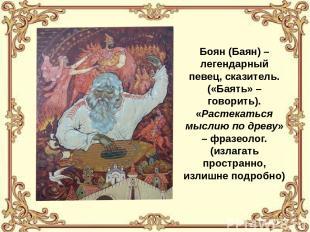 Боян (Баян) – легендарный певец, сказитель. («Баять» – говорить). «Растекаться м