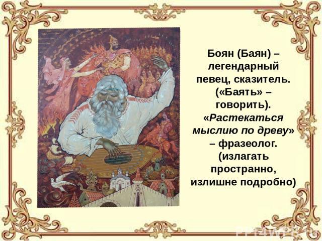 Боян (Баян) – легендарный певец, сказитель. («Баять» – говорить). «Растекаться мыслию по древу» – фразеолог. (излагать пространно, излишне подробно)
