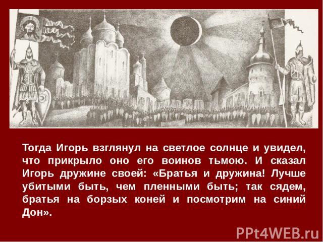 Тогда Игорь взглянул на светлое солнце и увидел, что прикрыло оно его воинов тьмою. И сказал Игорь дружине своей: «Братья и дружина! Лучше убитыми быть, чем пленными быть; так сядем, братья на борзых коней и посмотрим на синий Дон».