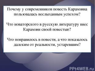 Почему у современников повесть Карамзина пользовалась неслыханным успехом? Что н