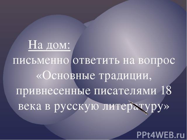 На дом: письменно ответить на вопрос «Основные традиции, привнесенные писателями 18 века в русскую литературу»