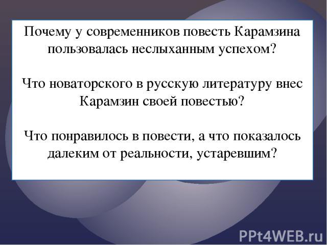 Почему у современников повесть Карамзина пользовалась неслыханным успехом? Что новаторского в русскую литературу внес Карамзин своей повестью? Что понравилось в повести, а что показалось далеким от реальности, устаревшим? { {