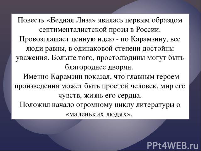 Повесть «Бедная Лиза» явилась первым образцом сентименталистской прозы в России. Провозглашает ценную идею - по Карамзину, все люди равны, в одинаковой степени достойны уважения. Больше того, простолюдины могут быть благороднее дворян. Именно Карамз…