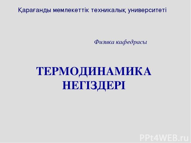 ТЕРМОДИНАМИКА НЕГІЗДЕРІ Қарағанды мемлекеттік техникалық университеті Физика кафедрасы