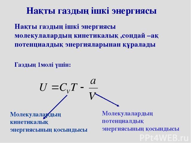 Нақты газдың ішкі энергиясы Нақты газдың ішкі энергиясы молекулалардың кинетикалық ,сондай –ақ потенциалдық энергияларынан құралады Газдың 1молі үшін: Молекулалардың кинетикалық энергиясының қосындысы Молекулалардың потенциалдық энергиясының қосындысы