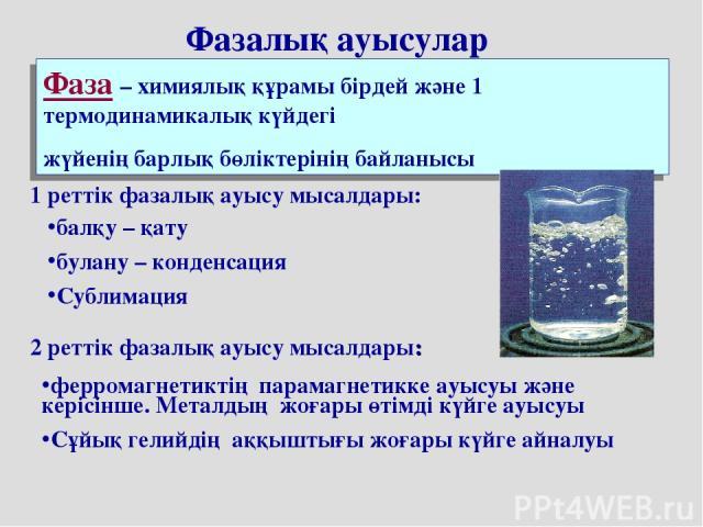 Фаза – химиялық құрамы бірдей және 1 термодинамикалық күйдегі жүйенің барлық бөліктерінің байланысы Фазалық ауысулар 1 реттік фазалық ауысу мысалдары: балқу – қату булану – конденсация Сублимация 2 реттік фазалық ауысу мысалдары: ферромагнетиктің па…