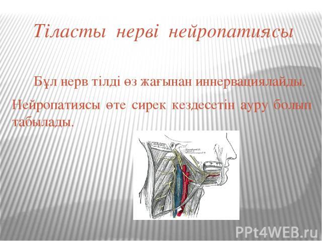 Тіласты нерві нейропатиясы Бұл нерв тілді өз жағынан иннервациялайды. Нейропатиясы өте сирек кездесетін ауру болып табылады.