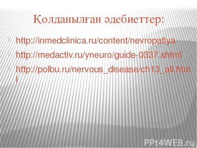 Қолданылған әдебиеттер: http://inmedclinica.ru/content/nevropatiya http://medactiv.ru/yneuro/guide-0337.shtml http://polbu.ru/nervous_disease/ch13_all.html