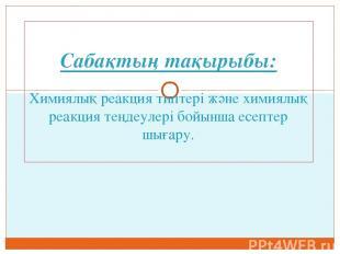 Сабақтың тақырыбы: Химиялық реакция типтері және химиялық реакция теңдеулері бой