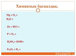 Mg + O2 = H2O = Zn + HCl = P + O2 = H2SO4 + KOH= Fe2O3 + H2 = Химиялық баспалдақ