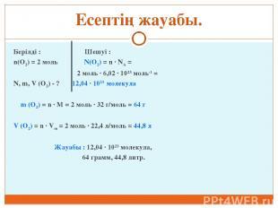 Есептің жауабы. Берілді : Шешуі : n(O2) = 2 моль N(O2) = n ∙ NA = 2 моль ∙ 6,02