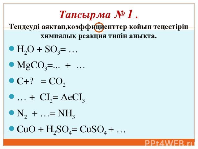 Тапсырма № 1 . Теңдеуді аяқтап,коэффициенттер қойып теңестіріп химиялық реакция типін анықта. H2O + SO3= … MgCO3=... + … C+? = CO2 … + CI2= AeCI3 N2 + …= NH3 CuO + H2SO4= CuSO4 + …