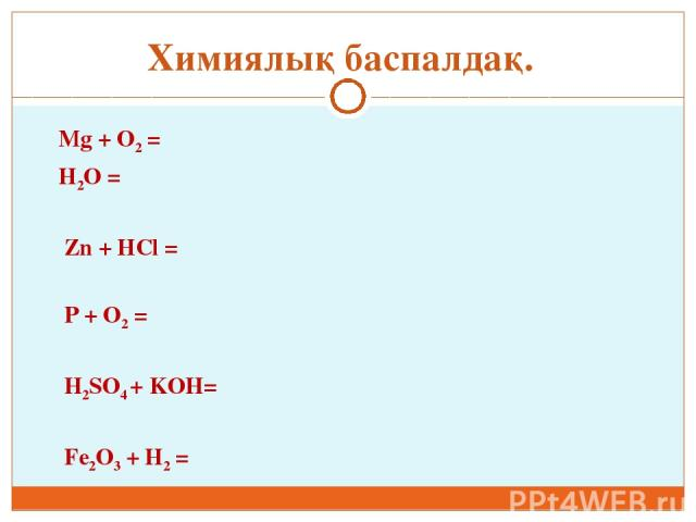 Mg + O2 = H2O = Zn + HCl = P + O2 = H2SO4 + KOH= Fe2O3 + H2 = Химиялық баспалдақ.