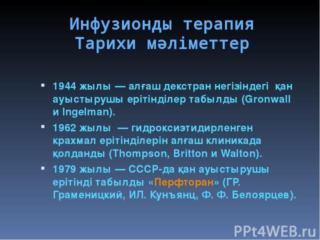 Инфузионды терапия Тарихи мәліметтер 1944 жылы— алғаш декстран негізіндегі қан ауыстырушы ерітінділер табылды (Gronwall и Ingelman). 1962 жылы — гидроксиэтидирленген крахмал ерітінділерін алғаш клиникада қолданды (Thompson, Britton и Walton). 1979…