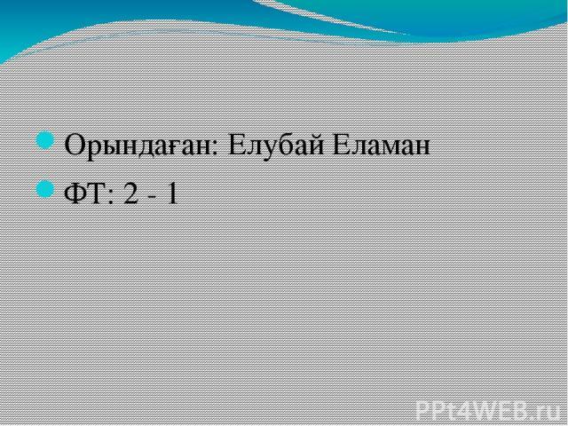 Орындаған: Елубай Еламан ФТ: 2 - 1