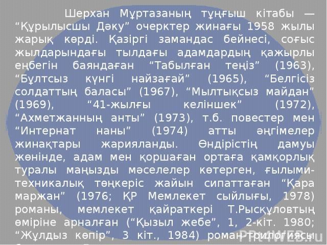 """Шерхан Мұртазаның тұңғыш кітабы — """"Құрылысшы Дәку"""" очерктер жинағы 1958 жылы жарық көрді. Қазіргі замандас бейнесі, соғыс жылдарындағы тылдағы адамдардың қажырлы еңбегін баяндаған """"Табылған теңіз"""" (1963), """"Бұлтсыз күнгі найзағай"""" (1965), """"Белгісіз с…"""