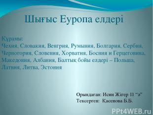 Шығыс Еуропа елдері Құрамы: Чехия, Словакия, Венгрия, Румыния, Болгария, Сербия,