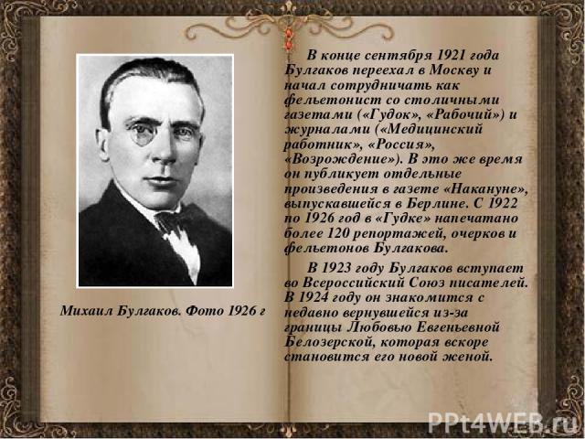 В конце сентября 1921 года Булгаков переехал в Москву и начал сотрудничать как фельетонист со столичными газетами («Гудок», «Рабочий») и журналами («Медицинский работник», «Россия», «Возрождение»). В это же время он публикует отдельные произведения …