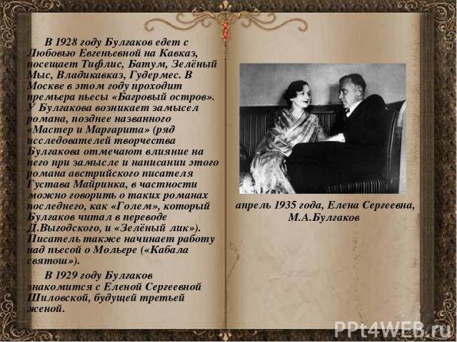 В 1928 году Булгаков едет с Любовью Евгеньевной на Кавказ, посещает Тифлис, Батум, Зелёный Мыс, Владикавказ, Гудермес. В Москве в этом году проходит премьера пьесы «Багровый остров». У Булгакова возникает замысел романа, позднее названного «Мастер и…