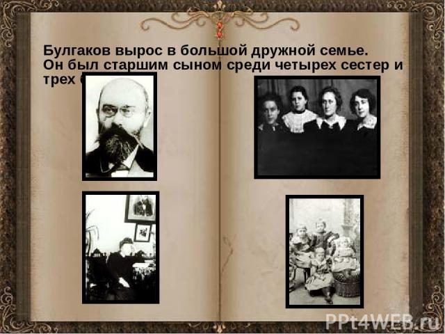 Булгаков вырос в большой дружной семье. Он был старшим сыном среди четырех сестер и трех братьев.