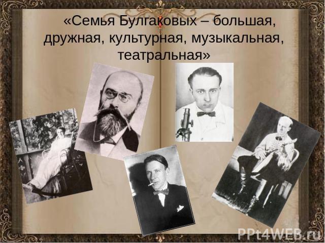 «Семья Булгаковых – большая, дружная, культурная, музыкальная, театральная» «Семья Булгаковых – большая, дружная, культурная, музыкальная, театральная»
