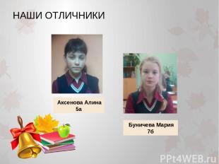 НАШИ ОТЛИЧНИКИ Аксенова Алина 5а Буничева Мария 7б