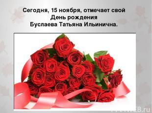 Сегодня, 15 ноября, отмечает свой День рождения Буслаева Татьяна Ильинична.