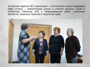 24 октября педагоги МО гуманитарно – эстетического цикла поздравили свою коллегу