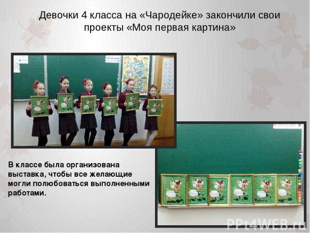 Девочки 4 класса на «Чародейке» закончили свои проекты «Моя первая картина» В классе была организована выставка, чтобы все желающие могли полюбоваться выполненными работами.