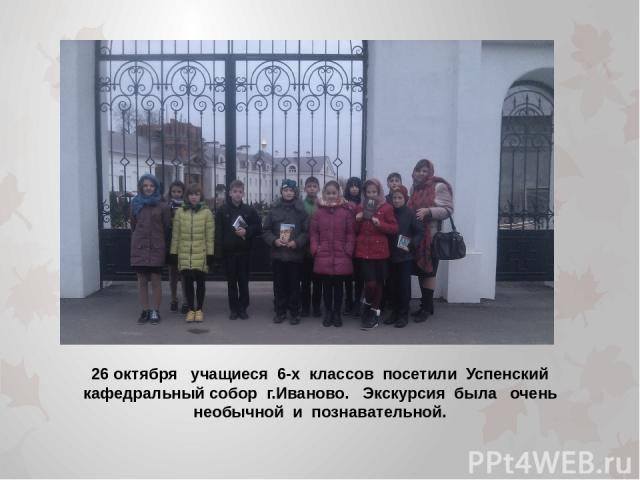26 октября учащиеся 6-х классов посетили Успенский кафедральный собор г.Иваново. Экскурсия была очень необычной и познавательной.