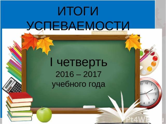 ИТОГИ УСПЕВАЕМОСТИ I четверть 2016 – 2017 учебного года