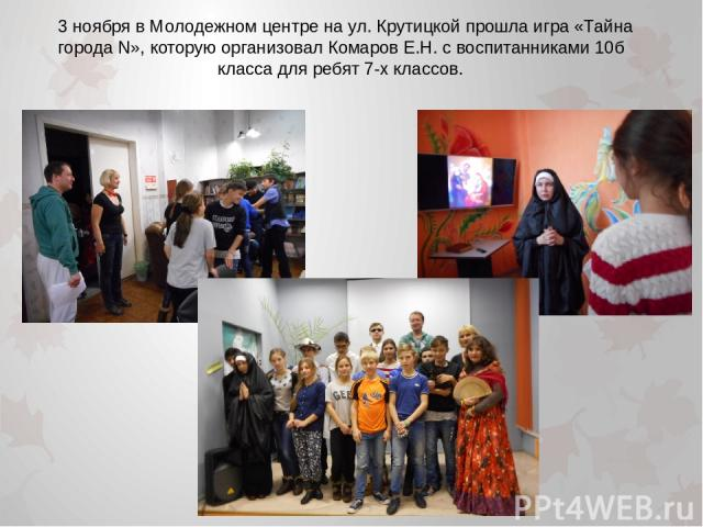 3 ноября в Молодежном центре на ул. Крутицкой прошла игра «Тайна города N», которую организовал Комаров Е.Н. с воспитанниками 10б класса для ребят 7-х классов.