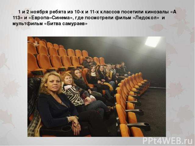 1 и 2 ноября ребята из 10-х и 11-х классов посетили кинозалы «А 113» и «Европа–Синема», где посмотрели фильм «Ледокол» и мультфильм «Битва самураев»