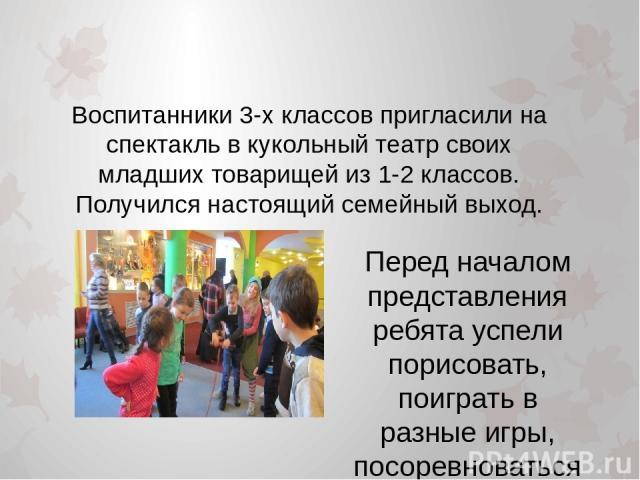 Воспитанники 3-х классов пригласили на спектакль в кукольный театр своих младших товарищей из 1-2 классов. Получился настоящий семейный выход. Перед началом представления ребята успели порисовать, поиграть в разные игры, посоревноваться в ловкости.