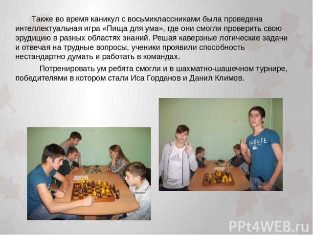 Также во время каникул с восьмиклассниками была проведена интеллектуальная игра «Пища для ума», где они смогли проверить свою эрудицию в разных областях знаний. Решая каверзные логические задачи и отвечая на трудные вопросы, ученики проявили способн…