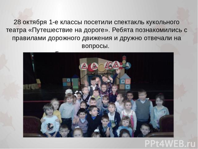 28 октября 1-е классы посетили спектакль кукольного театра «Путешествие на дороге». Ребята познакомились с правилами дорожного движения и дружно отвечали на вопросы. Было весело и интересно.