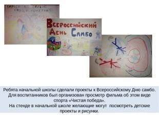 Ребята начальной школы сделали проекты к Всероссийскому Дню самбо. Для воспитанн